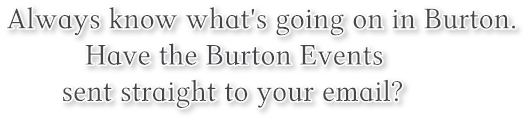 Always know what's going on in Burton.   Have the Burton Events  sent straight to your email?